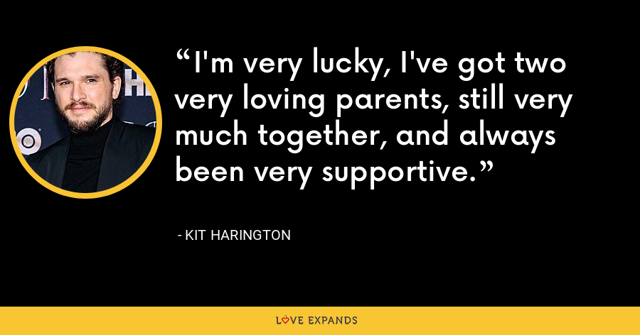 I'm very lucky, I've got two very loving parents, still very much together, and always been very supportive. - Kit Harington