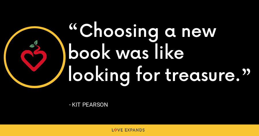 Choosing a new book was like looking for treasure. - Kit Pearson