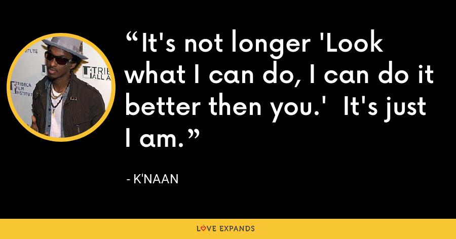 It's not longer 'Look what I can do, I can do it better then you.' It's just I am. - K'naan