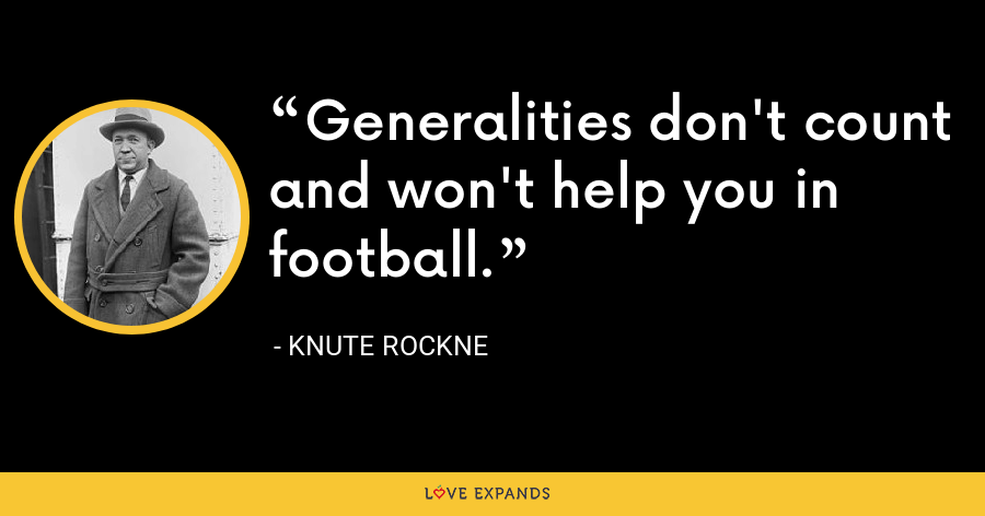 Generalities don't count and won't help you in football. - Knute Rockne