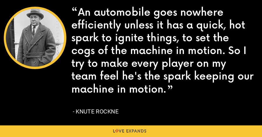 An automobile goes nowhere efficiently unless it has a quick, hot spark to ignite things, to set the cogs of the machine in motion. So I try to make every player on my team feel he's the spark keeping our machine in motion. - Knute Rockne