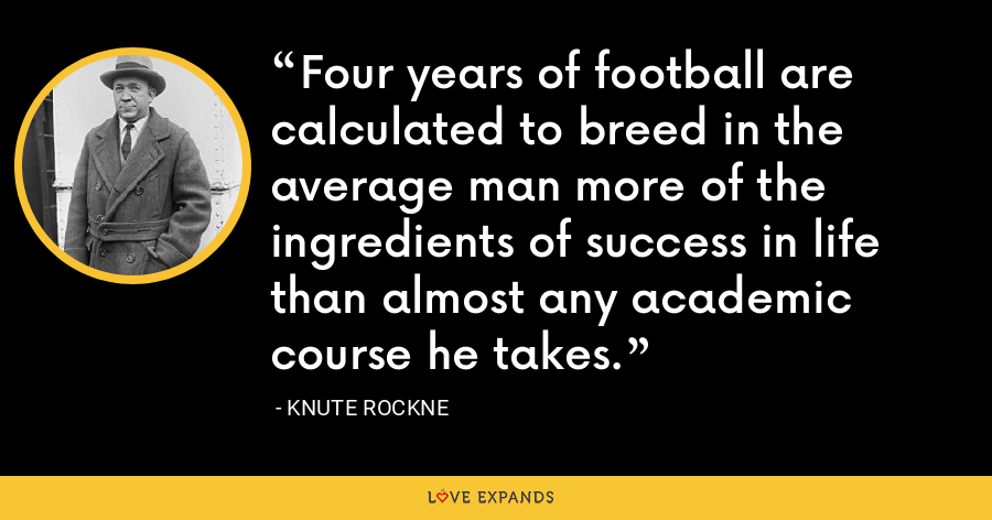 Four years of football are calculated to breed in the average man more of the ingredients of success in life than almost any academic course he takes. - Knute Rockne