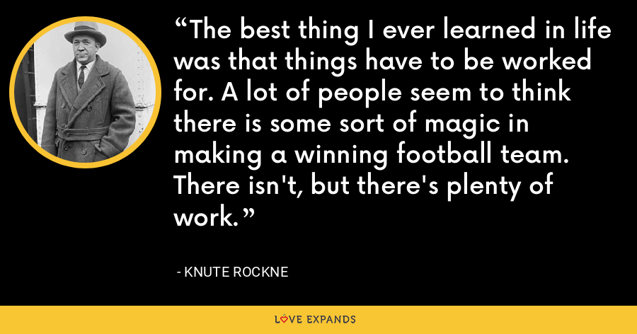 The best thing I ever learned in life was that things have to be worked for. A lot of people seem to think there is some sort of magic in making a winning football team. There isn't, but there's plenty of work. - Knute Rockne