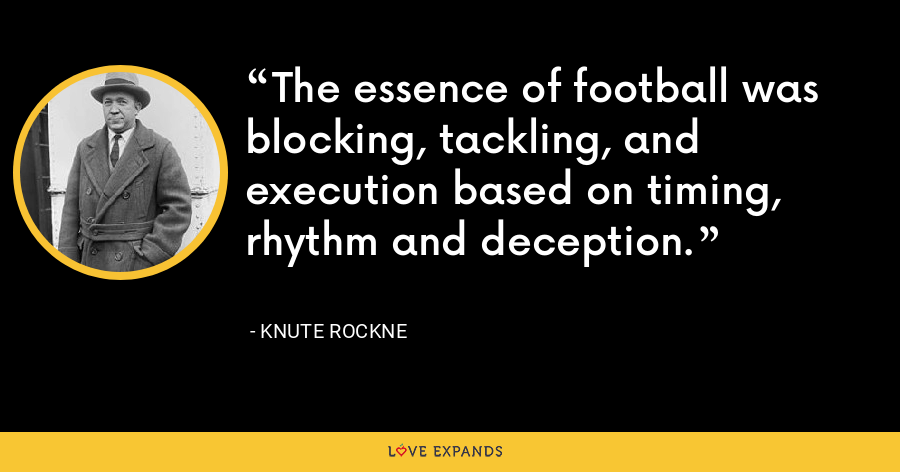 The essence of football was blocking, tackling, and execution based on timing, rhythm and deception. - Knute Rockne