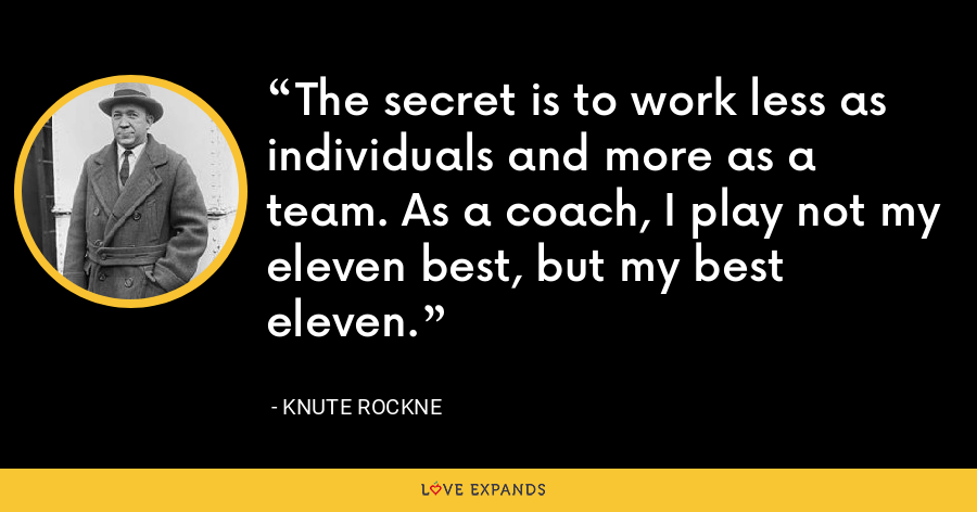 The secret is to work less as individuals and more as a team. As a coach, I play not my eleven best, but my best eleven. - Knute Rockne