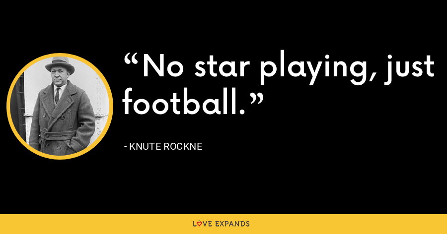 No star playing, just football. - Knute Rockne