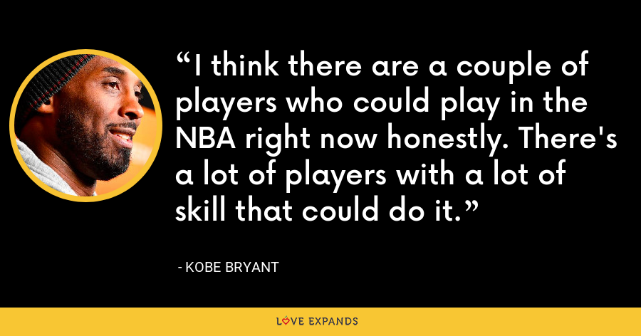 I think there are a couple of players who could play in the NBA right now honestly. There's a lot of players with a lot of skill that could do it. - Kobe Bryant