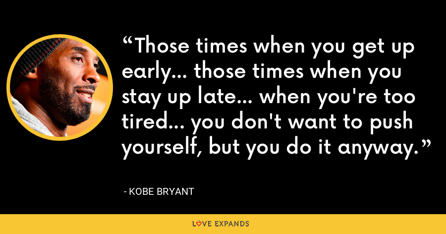 Those times when you get up early... those times when you stay up late... when you're too tired... you don't want to push yourself, but you do it anyway. - Kobe Bryant