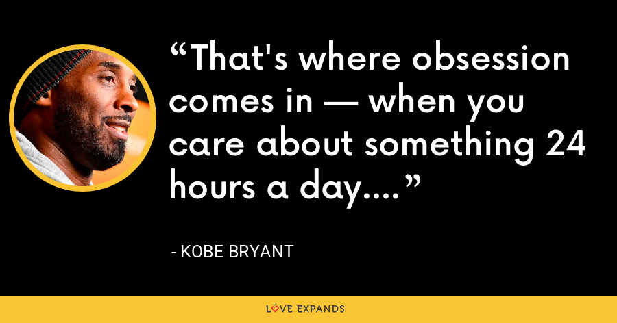 That's where obsession comes in — when you care about something 24 hours a day. - Kobe Bryant