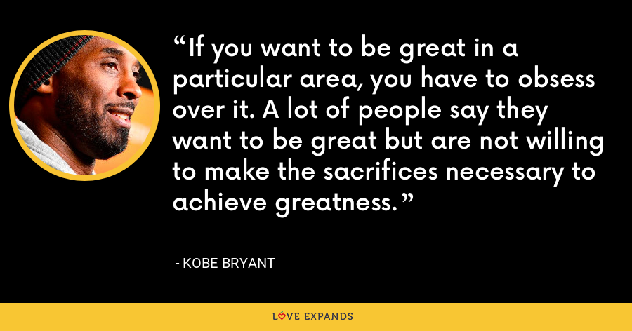 If you want to be great in a particular area, you have to obsess over it. A lot of people say they want to be great but are not willing to make the sacrifices necessary to achieve greatness. - Kobe Bryant
