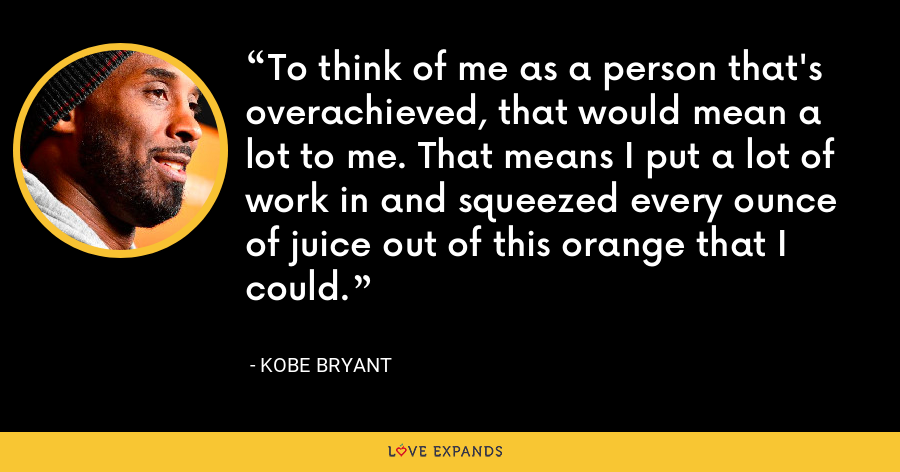 To think of me as a person that's overachieved, that would mean a lot to me. That means I put a lot of work in and squeezed every ounce of juice out of this orange that I could. - Kobe Bryant