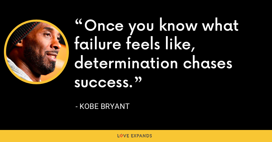 Once you know what failure feels like, determination chases success. - Kobe Bryant