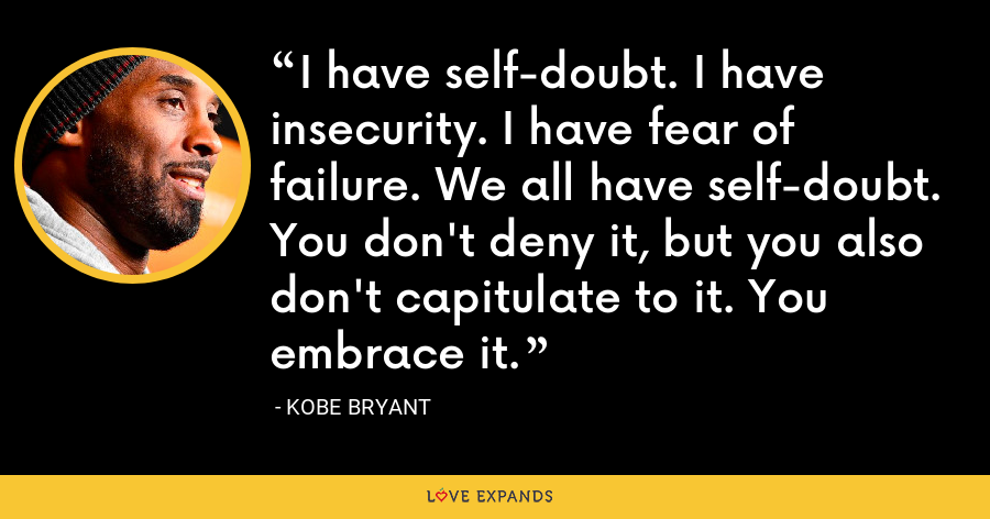 I have self-doubt. I have insecurity. I have fear of failure. We all have self-doubt. You don't deny it, but you also don't capitulate to it. You embrace it. - Kobe Bryant