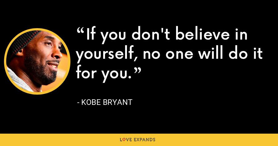If you don't believe in yourself, no one will do it for you. - Kobe Bryant