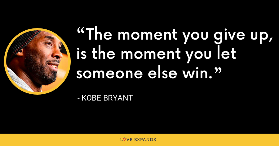 The moment you give up, is the moment you let someone else win. - Kobe Bryant