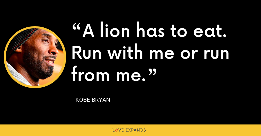 A lion has to eat. Run with me or run from me. - Kobe Bryant