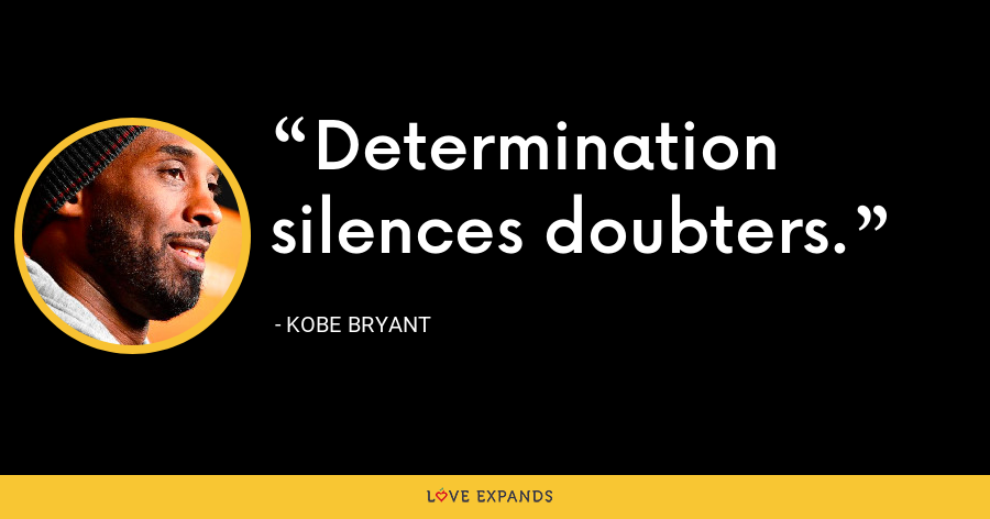 Determination silences doubters. - Kobe Bryant