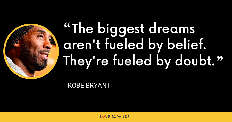 The biggest dreams aren't fueled by belief. They're fueled by doubt. - Kobe Bryant