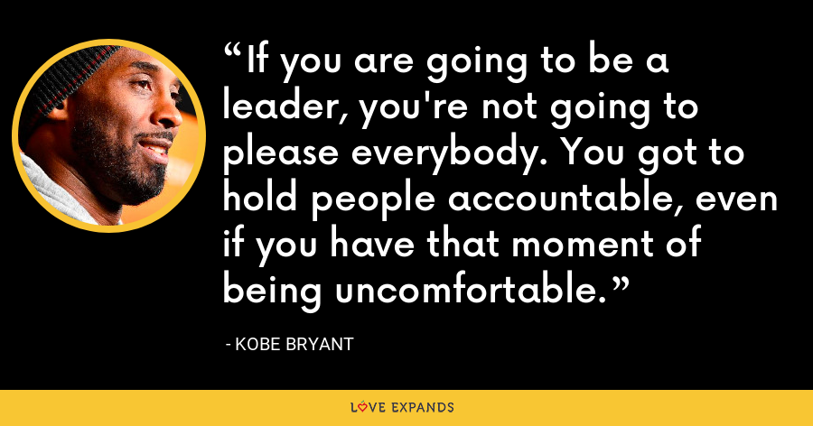 If you are going to be a leader, you're not going to please everybody. You got to hold people accountable, even if you have that moment of being uncomfortable. - Kobe Bryant