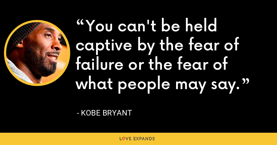 You can't be held captive by the fear of failure or the fear of what people may say. - Kobe Bryant