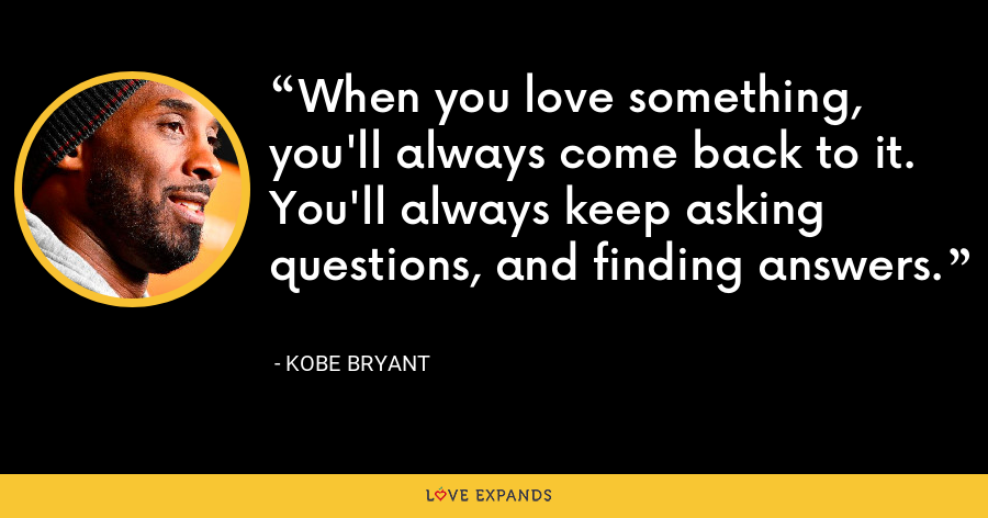 When you love something, you'll always come back to it. You'll always keep asking questions, and finding answers. - Kobe Bryant