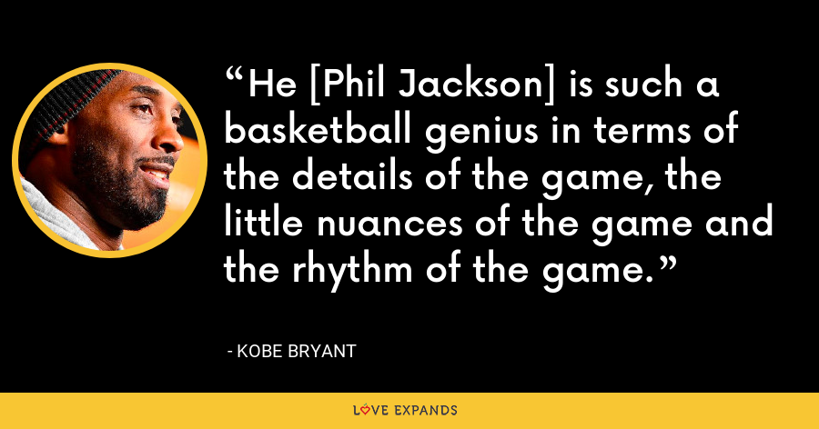 He [Phil Jackson] is such a basketball genius in terms of the details of the game, the little nuances of the game and the rhythm of the game. - Kobe Bryant