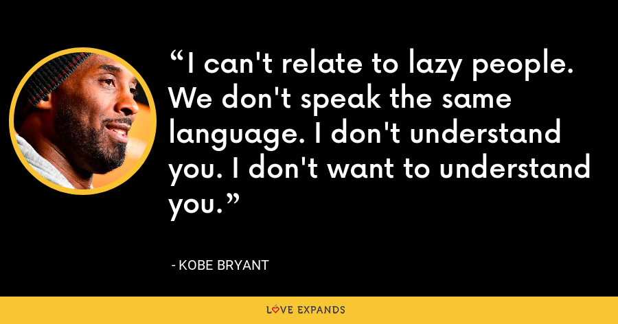 I can't relate to lazy people. We don't speak the same language. I don't understand you. I don't want to understand you. - Kobe Bryant
