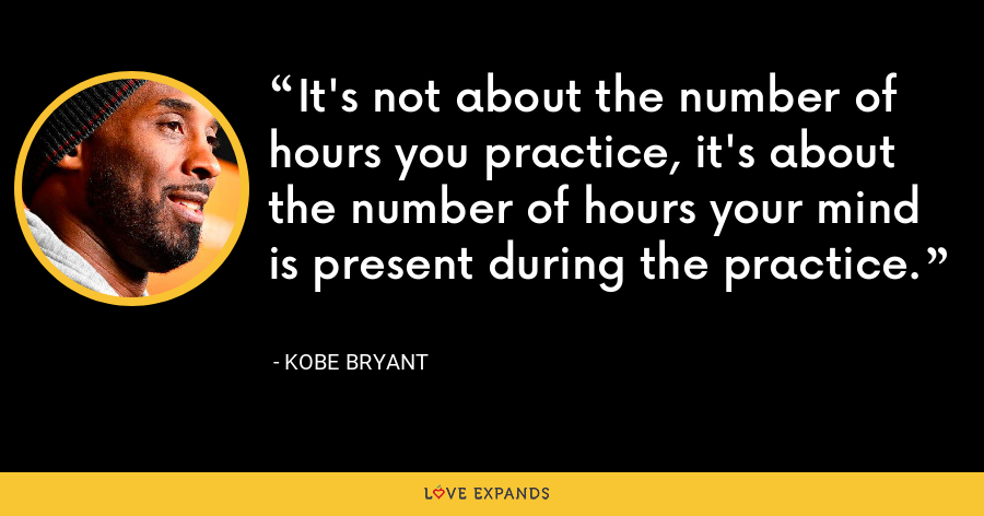 It's not about the number of hours you practice, it's about the number of hours your mind is present during the practice. - Kobe Bryant
