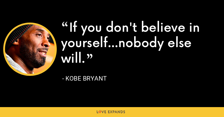 If you don't believe in yourself...nobody else will. - Kobe Bryant