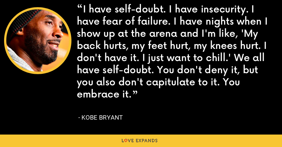 I have self-doubt. I have insecurity. I have fear of failure. I have nights when I show up at the arena and I'm like, 'My back hurts, my feet hurt, my knees hurt. I don't have it. I just want to chill.' We all have self-doubt. You don't deny it, but you also don't capitulate to it. You embrace it. - Kobe Bryant