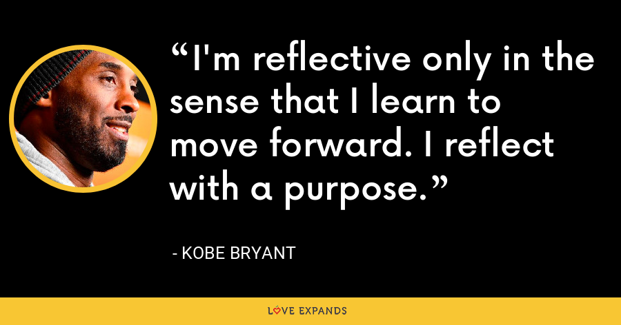 I'm reflective only in the sense that I learn to move forward. I reflect with a purpose. - Kobe Bryant