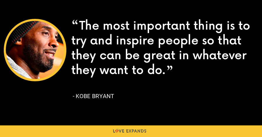The most important thing is to try and inspire people so that they can be great in whatever they want to do. - Kobe Bryant