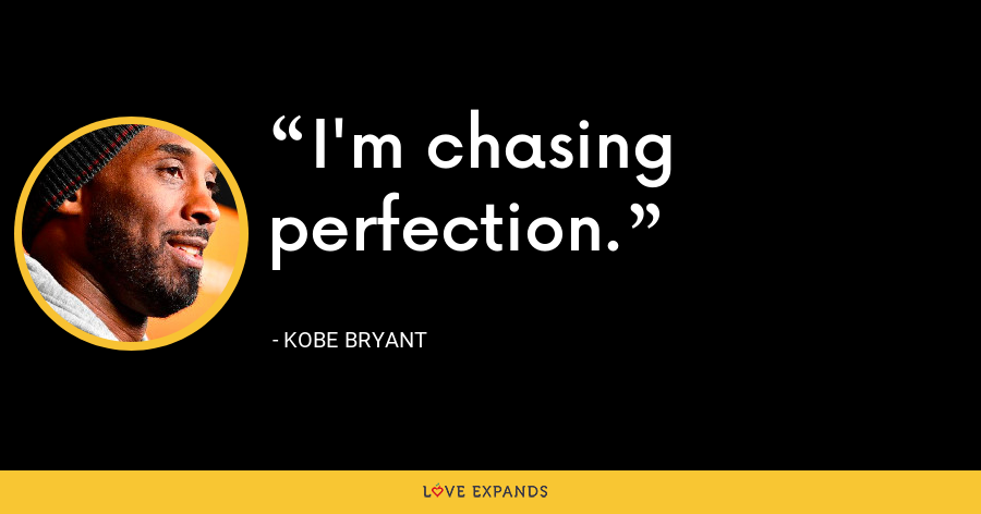 I'm chasing perfection. - Kobe Bryant