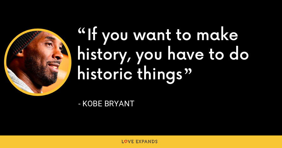 If you want to make history, you have to do historic things - Kobe Bryant