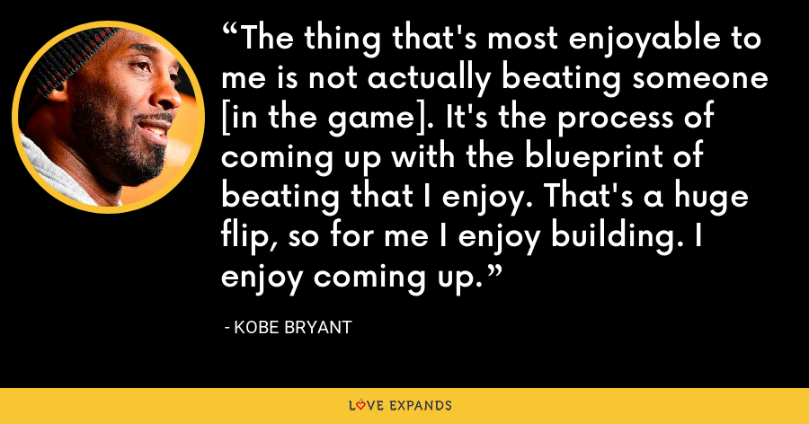 The thing that's most enjoyable to me is not actually beating someone [in the game]. It's the process of coming up with the blueprint of beating that I enjoy. That's a huge flip, so for me I enjoy building. I enjoy coming up. - Kobe Bryant