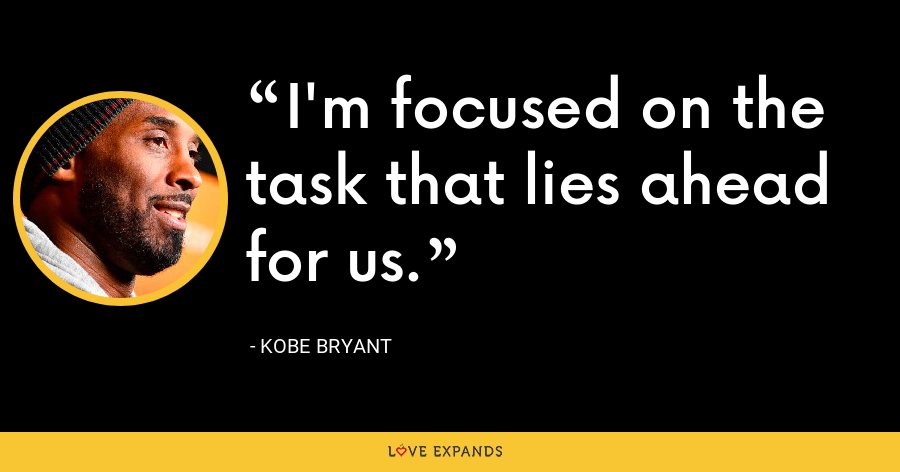 I'm focused on the task that lies ahead for us. - Kobe Bryant