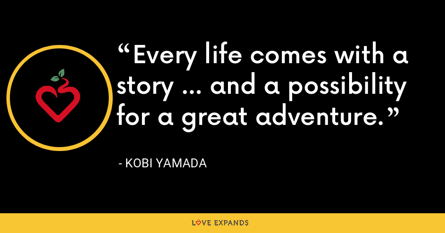 Every life comes with a story ... and a possibility for a great adventure. - Kobi Yamada
