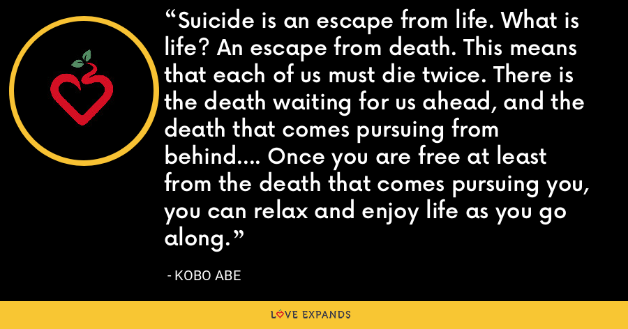 Suicide is an escape from life. What is life? An escape from death. This means that each of us must die twice. There is the death waiting for us ahead, and the death that comes pursuing from behind.... Once you are free at least from the death that comes pursuing you, you can relax and enjoy life as you go along. - Kobo Abe