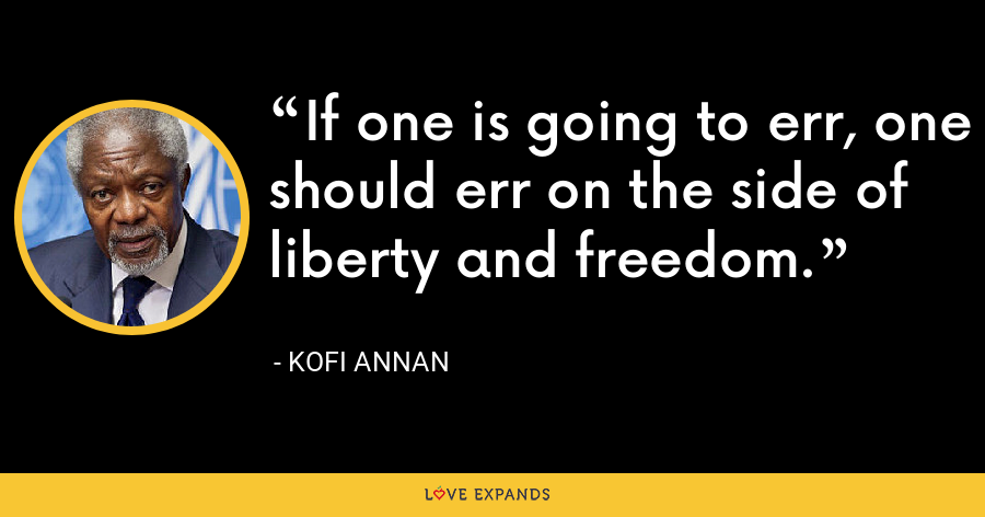 If one is going to err, one should err on the side of liberty and freedom. - Kofi Annan