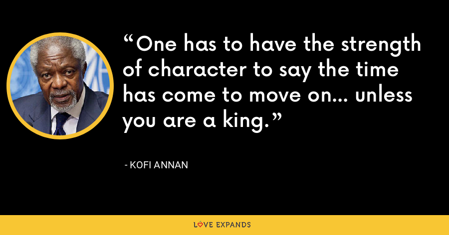 One has to have the strength of character to say the time has come to move on... unless you are a king. - Kofi Annan