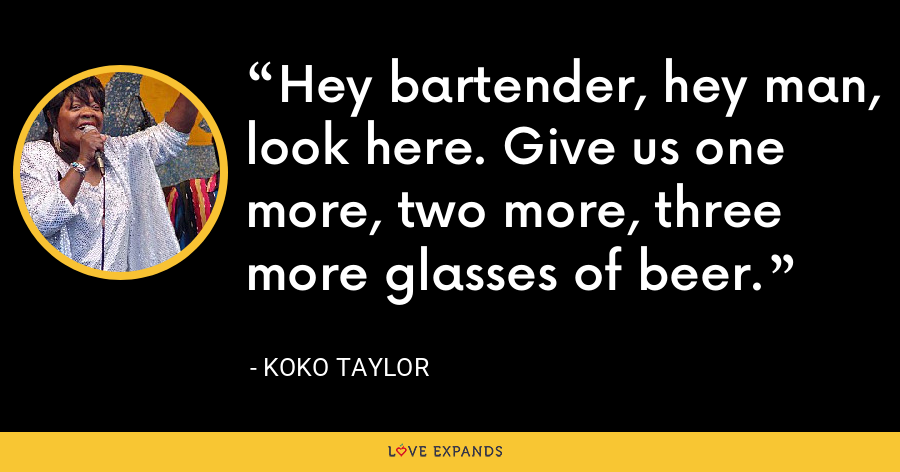 Hey bartender, hey man, look here. Give us one more, two more, three more glasses of beer. - Koko Taylor