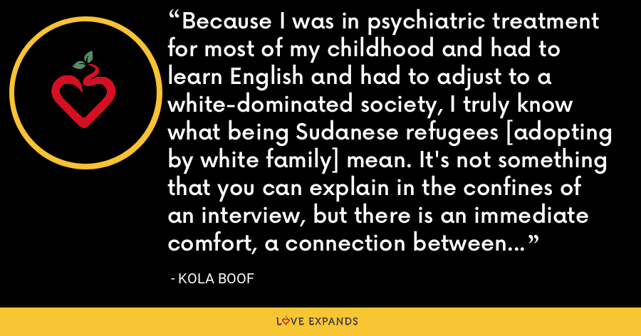Because I was in psychiatric treatment for most of my childhood and had to learn English and had to adjust to a white-dominated society, I truly know what being Sudanese refugees [adopting by white family] mean. It's not something that you can explain in the confines of an interview, but there is an immediate comfort, a connection between black phenotypes that is natural. - Kola Boof