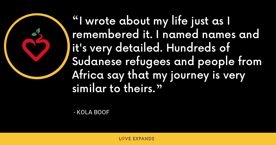 I wrote about my life just as I remembered it. I named names and it's very detailed. Hundreds of Sudanese refugees and people from Africa say that my journey is very similar to theirs. - Kola Boof