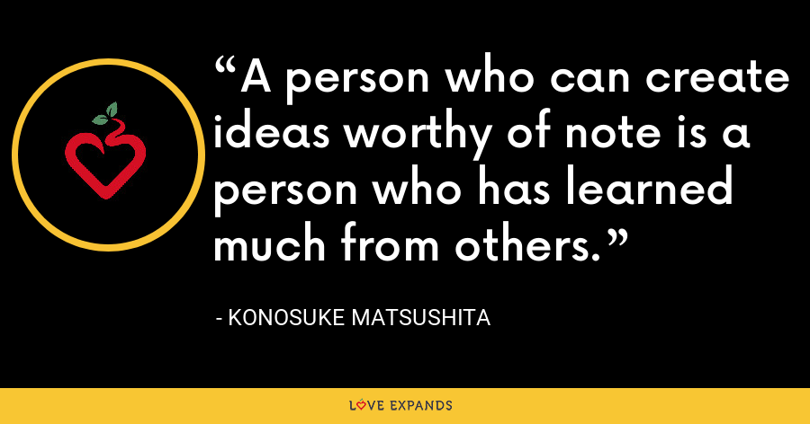 A person who can create ideas worthy of note is a person who has learned much from others. - Konosuke Matsushita