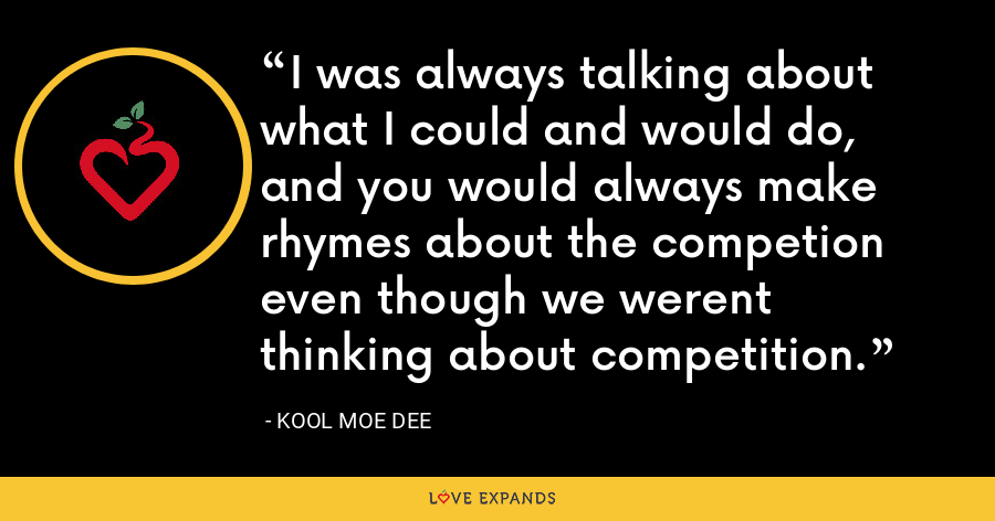 I was always talking about what I could and would do, and you would always make rhymes about the competion even though we werent thinking about competition. - Kool Moe Dee