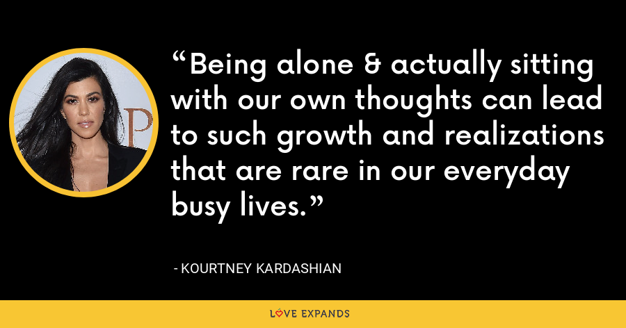 Being alone & actually sitting with our own thoughts can lead to such growth and realizations that are rare in our everyday busy lives. - Kourtney Kardashian