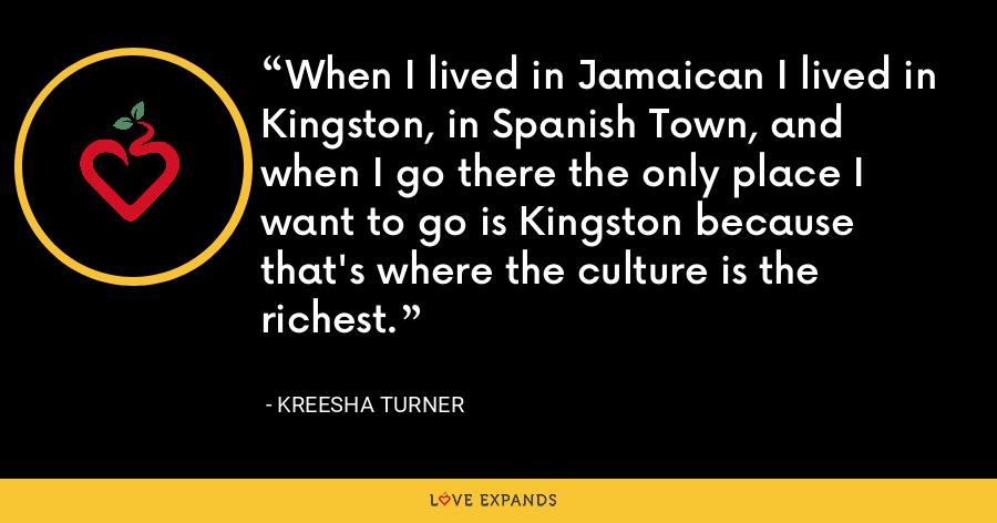 When I lived in Jamaican I lived in Kingston, in Spanish Town, and when I go there the only place I want to go is Kingston because that's where the culture is the richest. - Kreesha Turner