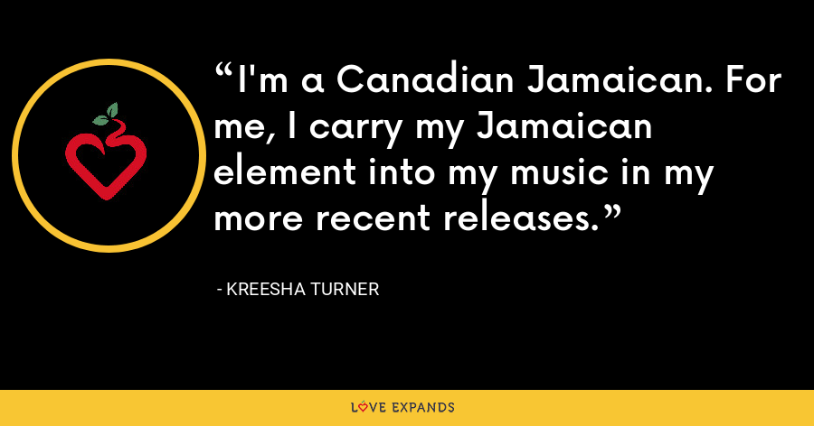 I'm a Canadian Jamaican. For me, I carry my Jamaican element into my music in my more recent releases. - Kreesha Turner