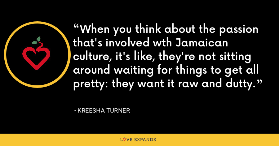 When you think about the passion that's involved wth Jamaican culture, it's like, they're not sitting around waiting for things to get all pretty: they want it raw and dutty. - Kreesha Turner