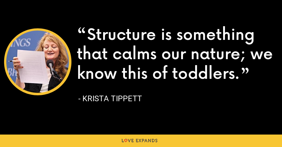Structure is something that calms our nature; we know this of toddlers. - Krista Tippett